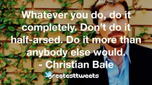 Whatever you do, do it completely. Don't do it half-arsed. Do it more than anybody else would. - Christian Bale