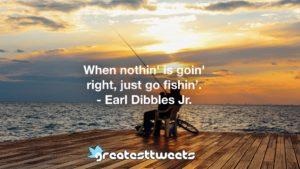 When nothin' is goin' right, just go fishin'. - Earl Dibbles Jr.
