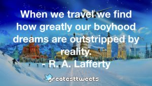 When we travel we find how greatly our boyhood dreams are outstripped by reality. - R. A. Lafferty