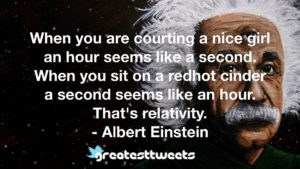 When you are courting a nice girl an hour seems like a second. When you sit on a redhot cinder a second seems like an hour. That's relativity. - Albert Einstein