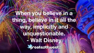 When you believe in a thing, believe in it all the way, implicitly and unquestionable. - Walt Disney