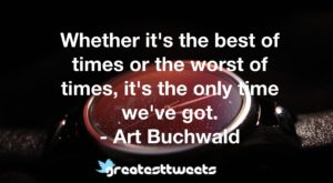 Whether it's the best of times or the worst of times, it's the only time we've got. - Art Buchwald