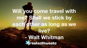 Will you come travel with me? Shall we stick by each other as long as we live? - Walt Whitman