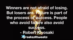 Winners are not afraid of losing. But losers are. Failure is part of the process of success. People who avoid failure also avoid success. - Robert Kiyosaki