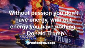 Without passion you don't have energy, with out energy you have nothing. - Donald Trump