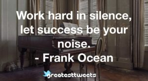 Work hard in silence, let success be your noise. - Frank Ocean