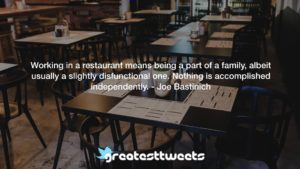 Working in a restaurant means being a part of a family, albeit usually a slightly disfunctional one. Nothing is accomplished independently. - Joe Bastinich