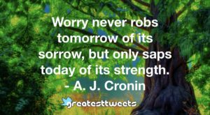 Worry never robs tomorrow of its sorrow, but only saps today of its strength. - A. J. Cronin