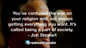 You've confused the war on your religion with not always getting everything you want. It's called being a part of society. - Jon Stewart