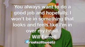 You always want to do a good job and hopefully, I won't be in something that looks and feels like I'm in over my head. - Will Ferrell
