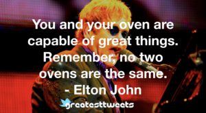 You and your oven are capable of great things. Remember, no two ovens are the same. - Elton John