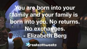 You are born into your family and your family is born into you. No returns. No exchanges. - Elizabeth Berg