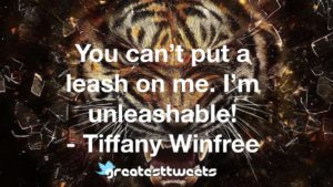 You can't put a leash on me. I'm unleashable! - Tiffany Winfree