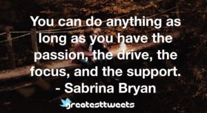 You can do anything as long as you have the passion, the drive, the focus, and the support. - Sabrina Bryan
