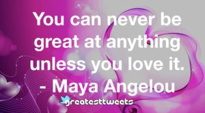 You can never be great at anything unless you love it. - Maya Angelou