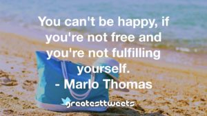 You can't be happy, if you're not free and you're not fulfilling yourself. - Marlo Thomas