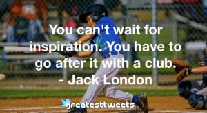 You can't wait for inspiration. You have to go after it with a club. - Jack London