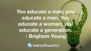 You educate a man; you educate a man. You educate a woman; you educate a generation. - Brigham Young