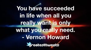 You have succeeded in life when all you really want is only what you really need. - Vernon Howard.001