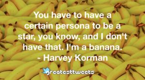 You have to have a certain persona to be a star, you know, and I don't have that. I'm a banana. - Harvey Korman