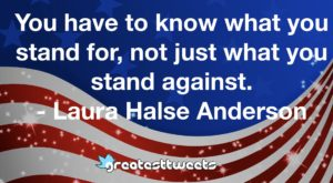 You have to know what you stand for, not just what you stand against. - Laura Halse Anderson