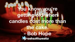You know you're getting old when candles cost more than the cake. - Bob Hope