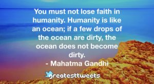 You must not lose faith in humanity. Humanity is like an ocean; if a few drops of the ocean are dirty, the ocean does not become dirty. - Mahatma Gandhi