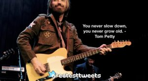 You never slow down, you never grow old. - Tom Petty
