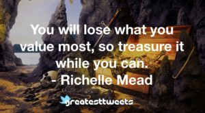 You will lose what you value most, so treasure it while you can. - Richelle Mead