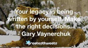 Your legacy is being written by yourself. Make the right decisions. - Gary Vaynerchuk