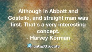 Although in Abbott and Costello, and straight man was first. That's a very interesting concept. - Harvey Korman