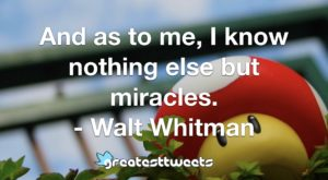 And as to me, I know nothing else but miracles. - Walt Whitman