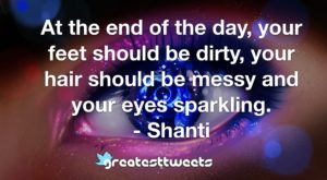 At the end of the day, your feet should be dirty, your hair should be messy and your eyes sparkling. - Shanti