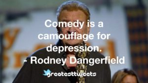 Comedy is a camouflage for depression. - Rodney Dangerfield