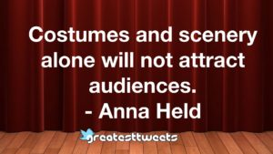 Costumes and scenery alone will not attract audiences. - Anna Held