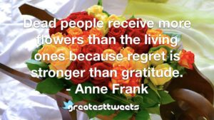 Dead people receive more flowers than the living ones because regret is stronger than gratitude. - Anne Frank