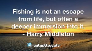 Fishing is not an escape from life, but often a deeper immersion into it. - Harry Middleton