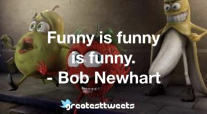 Funny is funny is funny. - Bob Newhart