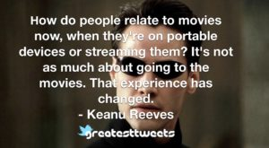How do people relate to movies now, when they're on portable devices or streaming them? It's not as much about going to the movies. That experience has changed. - Keanu Reeves