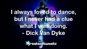 I always loved to dance, but I never had a clue what I was doing. - Dick Van Dyke