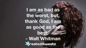 I am as bad as the worst, but, thank God, I am as good as the best. - Walt Whitman