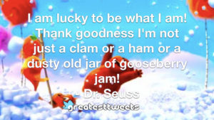 I am lucky to be what I am! Thank goodness I'm not just a clam or a ham or a dusty old jar of gooseberry jam! - Dr. Seuss