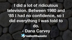 I did a lot of ridiculous television. Between 1980 and '85 I had no confidence, so I did everything I was told to do. - Dana Carvey