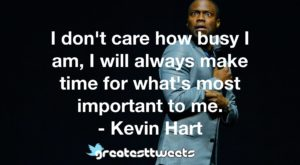 I don't care how busy I am, I will always make time for what's most important to me. - Kevin Hart