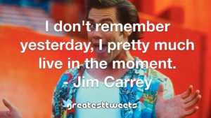 I don't remember yesterday, I pretty much live in the moment. - Jim Carrey