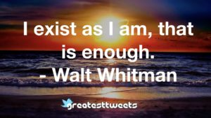 I exist as I am, that is enough. - Walt Whitman