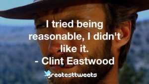 I tried being reasonable, I didn't like it. - Clint Eastwood