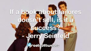 If a book about failures doesn't sell, is it a success? - Jerry Seinfeld
