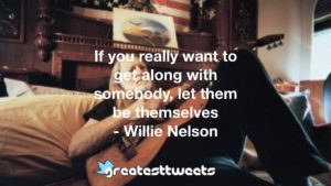 If you really want to get along with somebody, let them be themselves