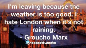 I'm leaving because the weather is too good. I hate London when it's not raining. - Groucho Marx